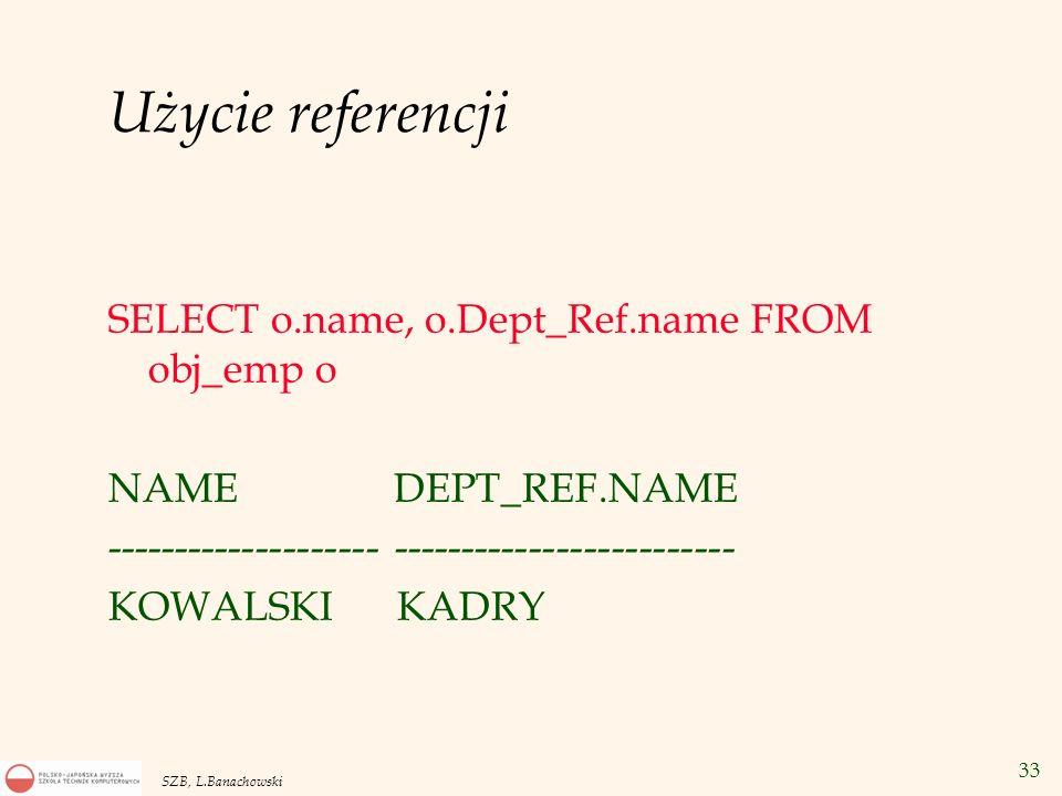 33 SZB, L.Banachowski Użycie referencji SELECT o.name, o.Dept_Ref.name FROM obj_emp o NAME DEPT_REF.NAME -------------------- ------------------------