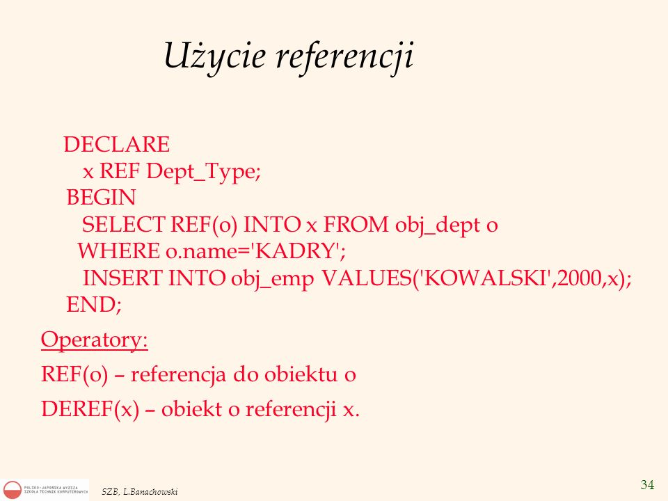 34 SZB, L.Banachowski Użycie referencji DECLARE x REF Dept_Type; BEGIN SELECT REF(o) INTO x FROM obj_dept o WHERE o.name='KADRY'; INSERT INTO obj_emp
