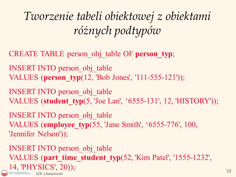 35 SZB, L.Banachowski Tworzenie tabeli obiektowej z obiektami różnych podtypów CREATE TABLE person_obj_table OF person_typ; INSERT INTO person_obj_tab