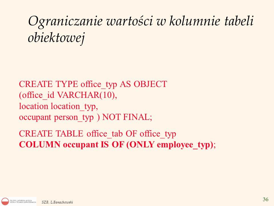 36 SZB, L.Banachowski Ograniczanie wartości w kolumnie tabeli obiektowej CREATE TYPE office_typ AS OBJECT (office_id VARCHAR(10), location location_ty