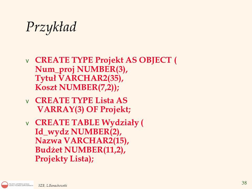 38 SZB, L.Banachowski Przykład v CREATE TYPE Projekt AS OBJECT ( Num_proj NUMBER(3), Tytuł VARCHAR2(35), Koszt NUMBER(7,2)); v CREATE TYPE Lista AS VA
