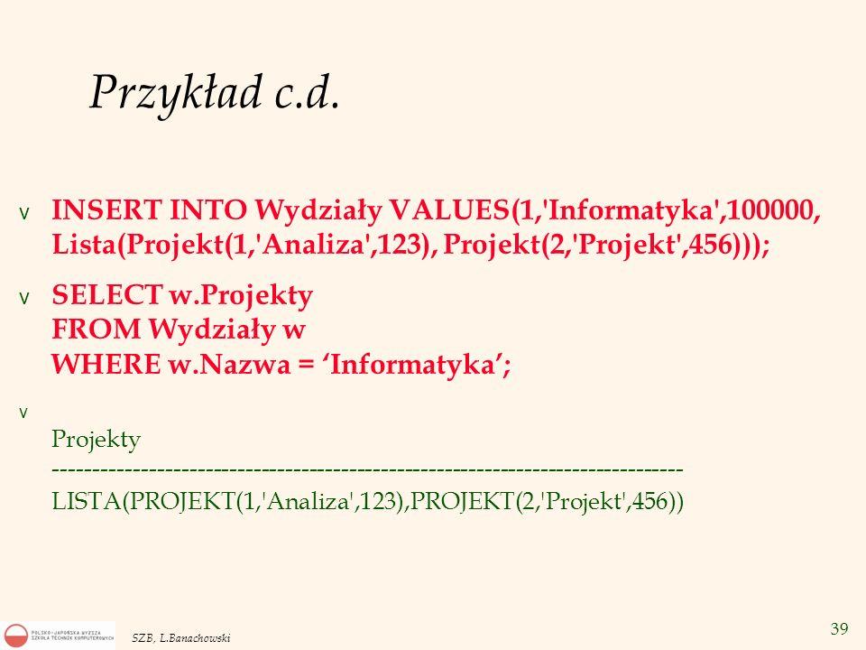 39 SZB, L.Banachowski Przykład c.d. v INSERT INTO Wydziały VALUES(1,'Informatyka',100000, Lista(Projekt(1,'Analiza',123), Projekt(2,'Projekt',456)));