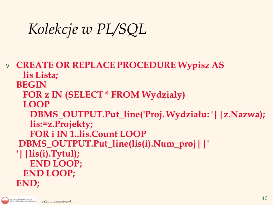 40 SZB, L.Banachowski Kolekcje w PL/SQL v CREATE OR REPLACE PROCEDURE Wypisz AS lis Lista; BEGIN FOR z IN (SELECT * FROM Wydzialy) LOOP DBMS_OUTPUT.Pu