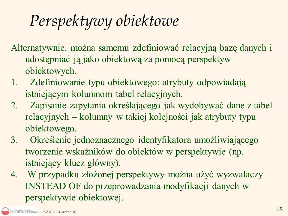 45 SZB, L.Banachowski Perspektywy obiektowe Alternatywnie, można samemu zdefiniować relacyjną bazę danych i udostępniać ją jako obiektową za pomocą pe