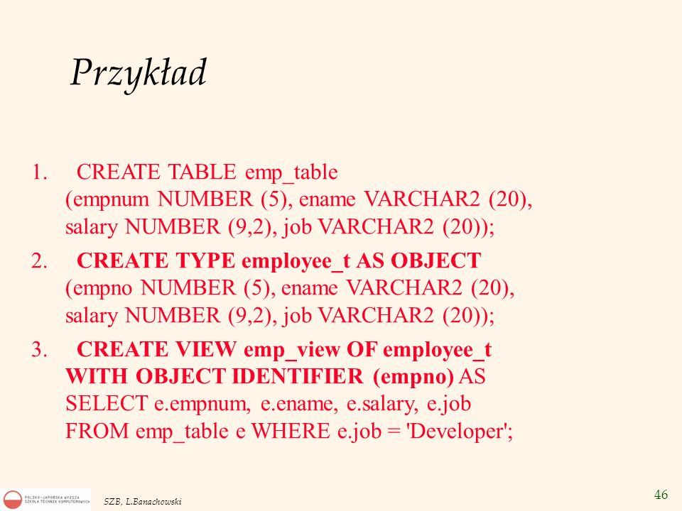 46 SZB, L.Banachowski Przykład 1. CREATE TABLE emp_table (empnum NUMBER (5), ename VARCHAR2 (20), salary NUMBER (9,2), job VARCHAR2 (20)); 2. CREATE T