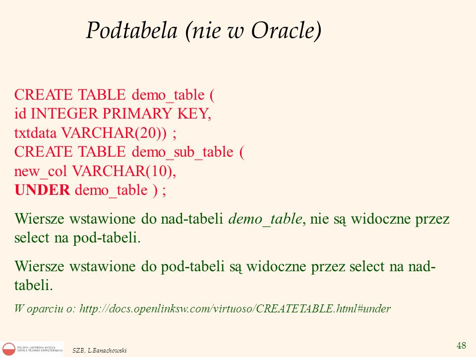 48 SZB, L.Banachowski Podtabela (nie w Oracle) CREATE TABLE demo_table ( id INTEGER PRIMARY KEY, txtdata VARCHAR(20)) ; CREATE TABLE demo_sub_table (