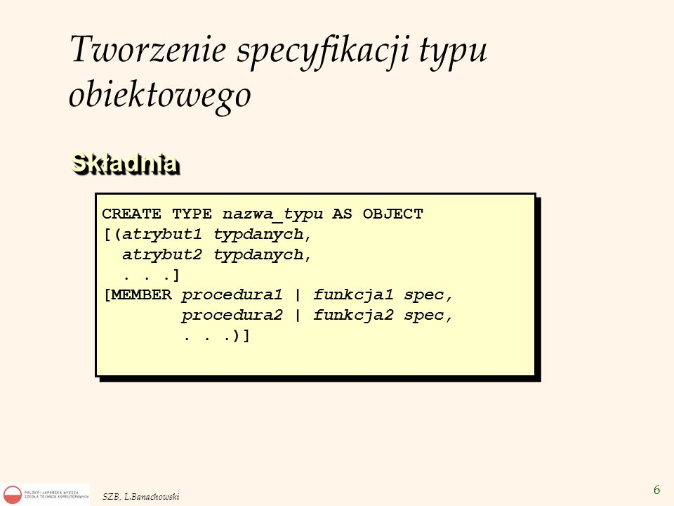 47 SZB, L.Banachowski REFERENCJE w perspektywie obiektowej CREATE TYPE dept_t AS OBJECT ( deptno NUMBER, deptname VARCHAR2(20), address address_t); CREATE VIEW dept_view OF dept_t WITH OBJECT IDENTIFIER (deptno) AS SELECT d.deptno, d.deptname, address_t(d.deptstreet,d.deptcity,d.deptstate,d.deptzip) AS deptaddr FROM dept d; CREATE TYPE emp_t AS OBJECT ( empno NUMBER, ename VARCHAR2(20), salary NUMBER, deptref REF dept_t); CREATE OR REPLACE VIEW emp_view OF emp_t WITH OBJECT IDENTIFIER(empno) AS SELECT e.empno, e.empname, e.salary, MAKE_REF(dept_view, e.deptno) FROM emp e;