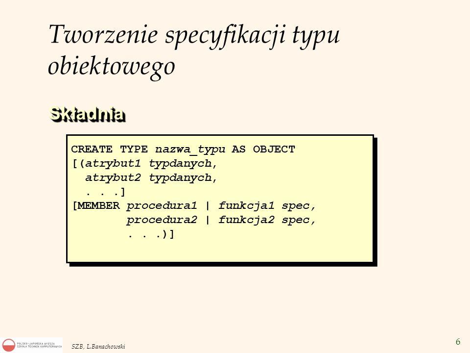 6 SZB, L.Banachowski CREATE TYPE nazwa_typu AS OBJECT [(atrybut1 typdanych, atrybut2 typdanych,...] [MEMBER procedura1 | funkcja1 spec, procedura2 | f