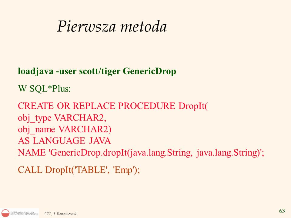 63 SZB, L.Banachowski Pierwsza metoda loadjava -user scott/tiger GenericDrop W SQL*Plus: CREATE OR REPLACE PROCEDURE DropIt( obj_type VARCHAR2, obj_na