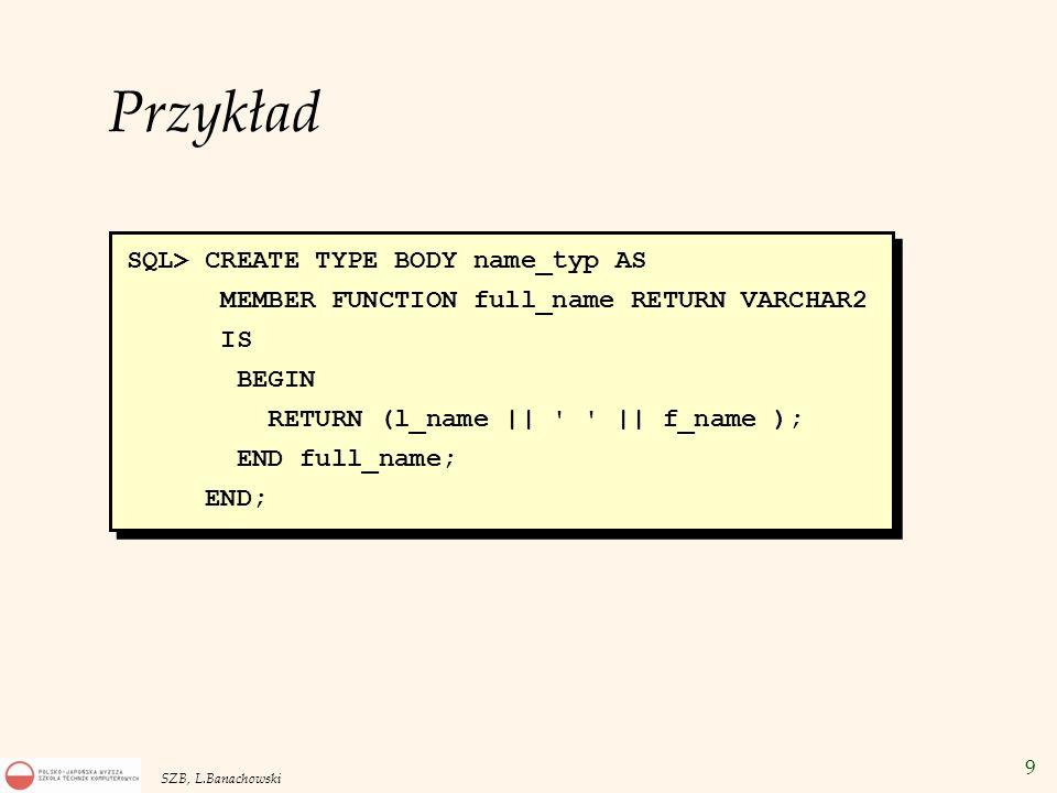 10 SZB, L.Banachowski SQL> CREATE TYPE emp_typ AS OBJECT( emp_id NUMBER(7), name name_typ, -- typ obiektowy street VARCHAR2(25), city VARCHAR2(15), state CHAR(2), zip INTEGER, MEMBER FUNCTION get_name RETURN VARCHAR2, PRAGMA RESTRICT_REFERENCES(get_name, WNDS, RNDS, WNPS, RNPS), MEMBER PROCEDURE set_l_name (v_name VARCHAR2)); Przykład