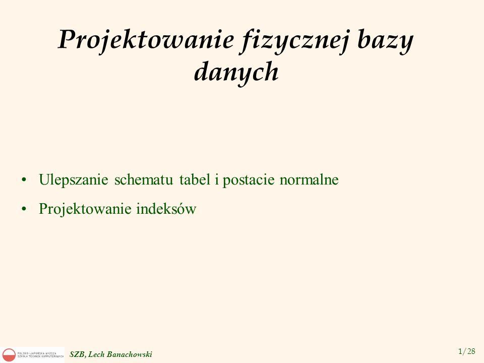 2/28 SZB, Lech Banachowski Ulepszanie schematu tabel i postacie normalne 1.Jeśli tabela nie jest w postaci BCNF (Boyce a-Codda), staramy się dokonać jej dekompozycji na zbiór tabel w postaci BCNF: Jeśli przy dekompozycji nie daje się zachować zależności funkcyjnych – poprzestajemy na 3-ciej postaci normalnej.