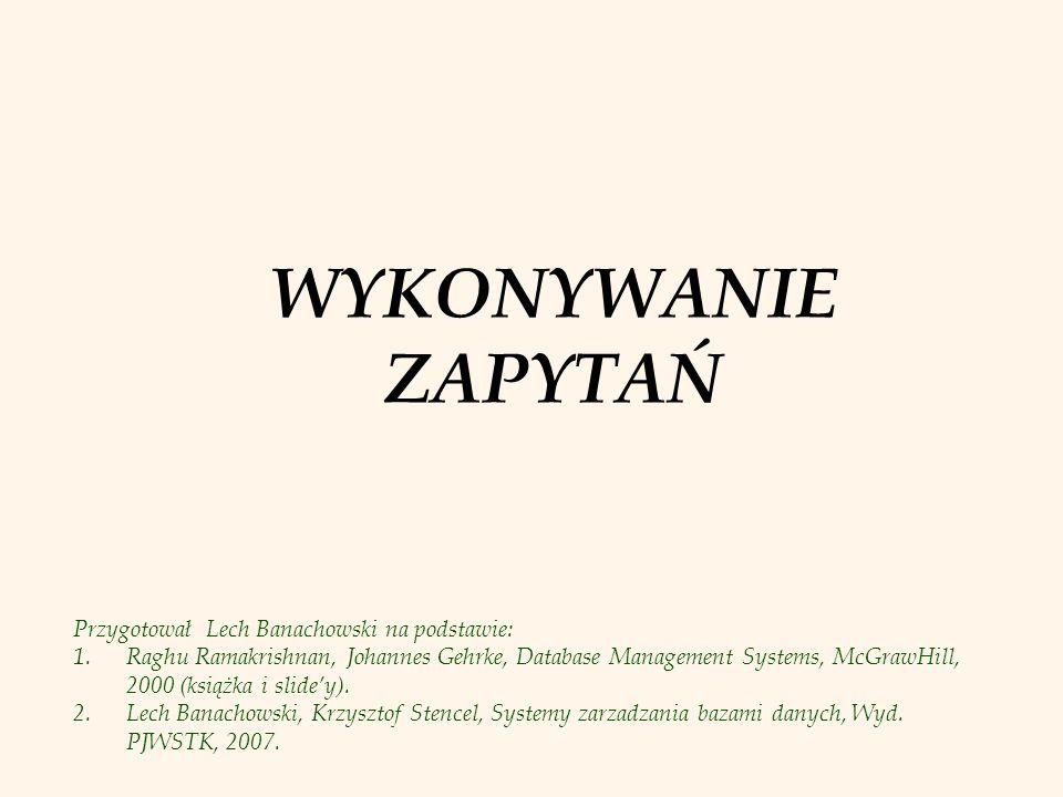 WYKONYWANIE ZAPYTAŃ Przygotował Lech Banachowski na podstawie: 1.Raghu Ramakrishnan, Johannes Gehrke, Database Management Systems, McGrawHill, 2000 (książka i slidey).