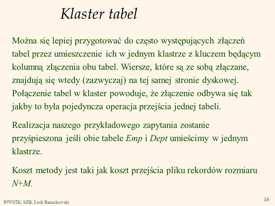 16 PJWSTK, SZB, Lech Banachowski Klaster tabel Można się lepiej przygotować do często występujących złączeń tabel przez umieszczenie ich w jednym klastrze z kluczem będącym kolumną złączenia obu tabel.