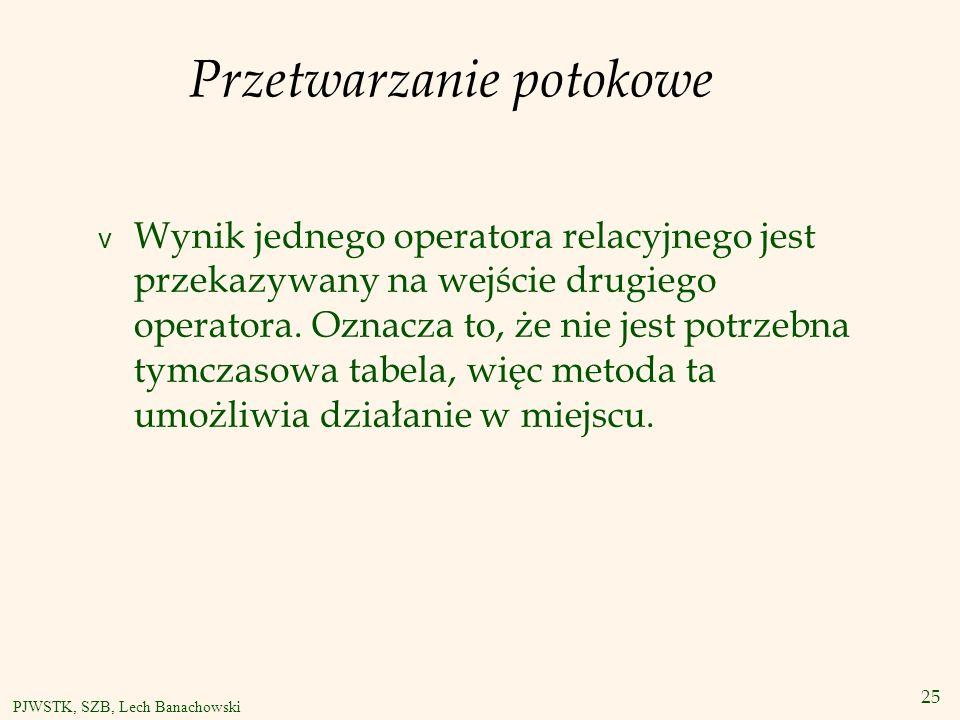 25 PJWSTK, SZB, Lech Banachowski Przetwarzanie potokowe v Wynik jednego operatora relacyjnego jest przekazywany na wejście drugiego operatora.