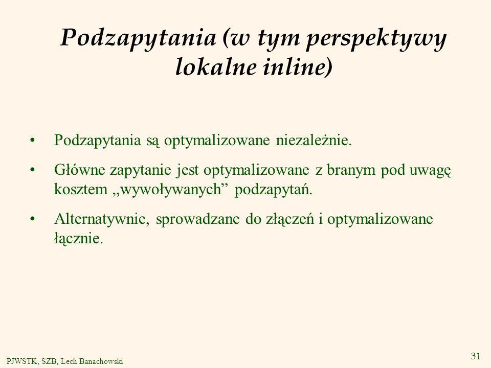 31 PJWSTK, SZB, Lech Banachowski Podzapytania (w tym perspektywy lokalne inline) Podzapytania są optymalizowane niezależnie.