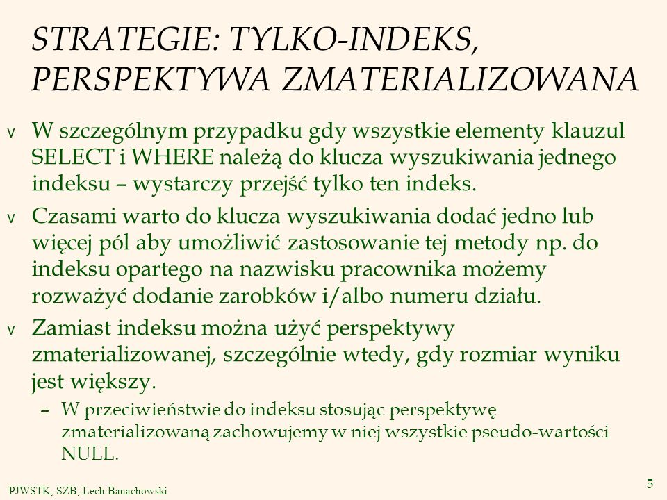 5 PJWSTK, SZB, Lech Banachowski STRATEGIE: TYLKO-INDEKS, PERSPEKTYWA ZMATERIALIZOWANA v W szczególnym przypadku gdy wszystkie elementy klauzul SELECT i WHERE należą do klucza wyszukiwania jednego indeksu – wystarczy przejść tylko ten indeks.