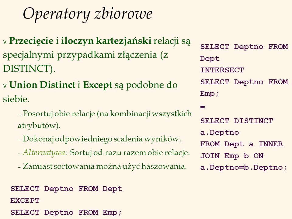 Operatory zbiorowe SELECT Deptno FROM Dept INTERSECT SELECT Deptno FROM Emp; = SELECT DISTINCT a.Deptno FROM Dept a INNER JOIN Emp b ON a.Deptno=b.Dep