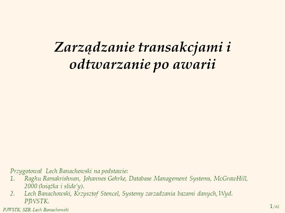 12 /62 PJWSTK, SZB, Lech Banachowski Przykład: poprawna realizacja transakcji T1:BEGIN A=A+100, B=B-100 END T2:BEGIN A=1.06*A, B=1.06*B END v Intuicyjnie transakcja T1 dokonuje transferu 100 z konta B na konto A.