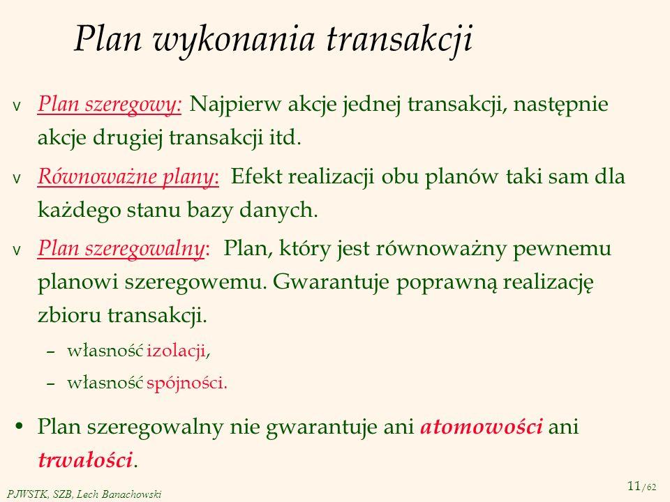 11 /62 PJWSTK, SZB, Lech Banachowski Plan wykonania transakcji v Plan szeregowy: Najpierw akcje jednej transakcji, następnie akcje drugiej transakcji