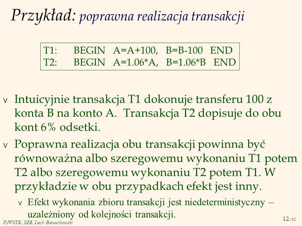 12 /62 PJWSTK, SZB, Lech Banachowski Przykład: poprawna realizacja transakcji T1:BEGIN A=A+100, B=B-100 END T2:BEGIN A=1.06*A, B=1.06*B END v Intuicyj
