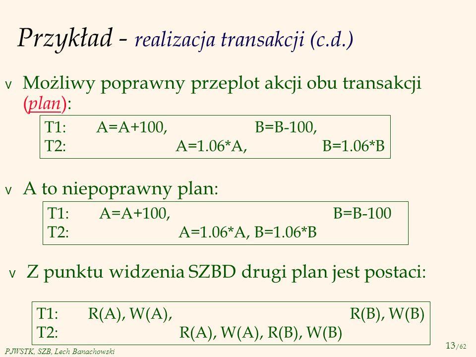 13 /62 PJWSTK, SZB, Lech Banachowski Przykład - realizacja transakcji (c.d.) v Możliwy poprawny przeplot akcji obu transakcji ( plan ): T1: A=A+100, B