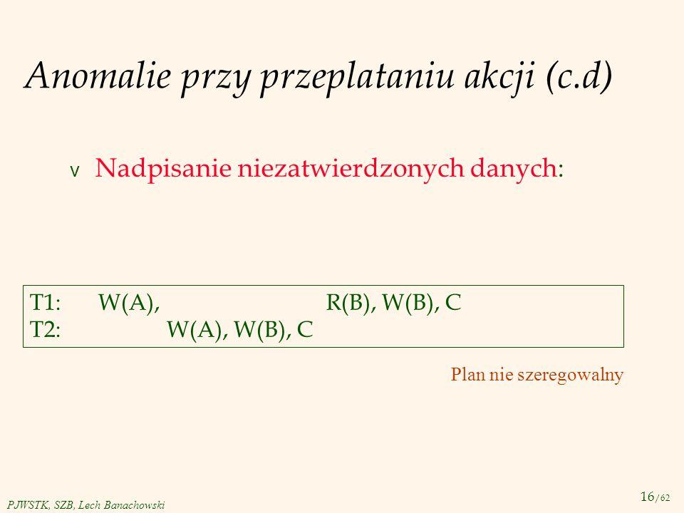 16 /62 PJWSTK, SZB, Lech Banachowski Anomalie przy przeplataniu akcji (c.d) v Nadpisanie niezatwierdzonych danych: T1:W(A), R(B), W(B), C T2:W(A), W(B