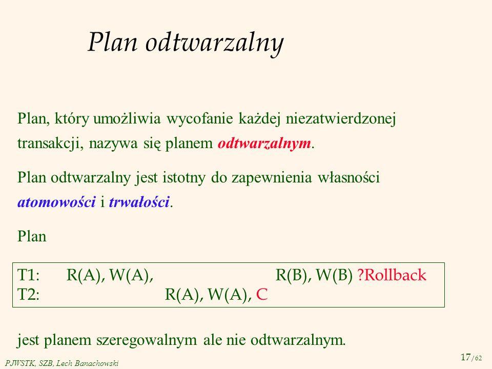 17 /62 PJWSTK, SZB, Lech Banachowski Plan odtwarzalny Plan, który umożliwia wycofanie każdej niezatwierdzonej transakcji, nazywa się planem odtwarzaln