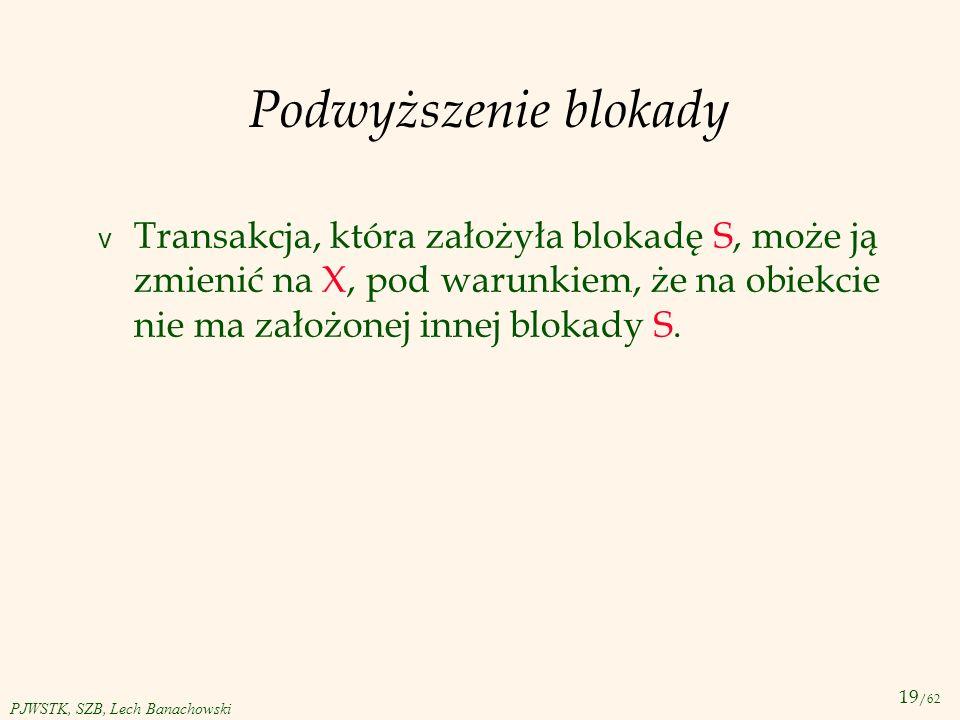 19 /62 PJWSTK, SZB, Lech Banachowski Podwyższenie blokady v Transakcja, która założyła blokadę S, może ją zmienić na X, pod warunkiem, że na obiekcie