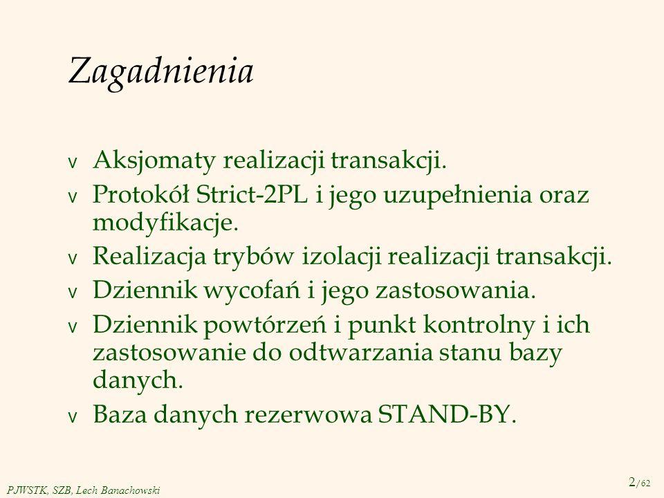 2 /62 PJWSTK, SZB, Lech Banachowski Zagadnienia v Aksjomaty realizacji transakcji. v Protokół Strict-2PL i jego uzupełnienia oraz modyfikacje. v Reali