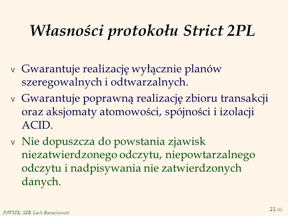 21 /62 PJWSTK, SZB, Lech Banachowski Własności protokołu Strict 2PL v Gwarantuje realizację wyłącznie planów szeregowalnych i odtwarzalnych. v Gwarant