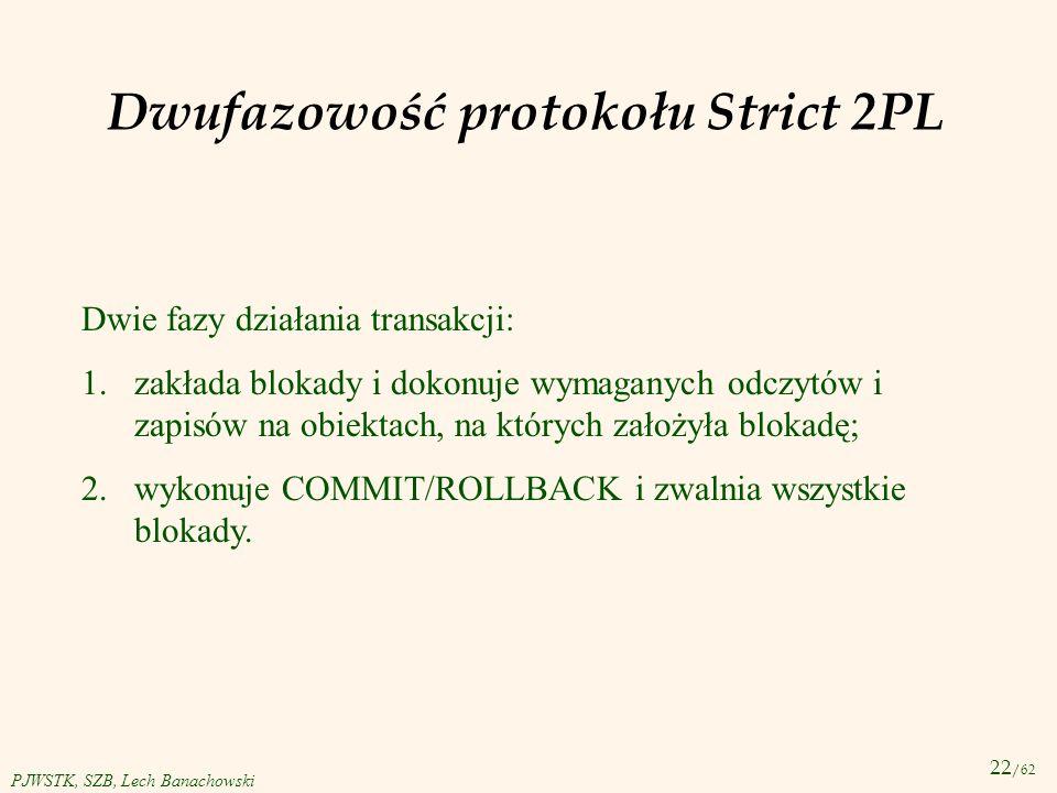 22 /62 PJWSTK, SZB, Lech Banachowski Dwufazowość protokołu Strict 2PL Dwie fazy działania transakcji: 1.zakłada blokady i dokonuje wymaganych odczytów