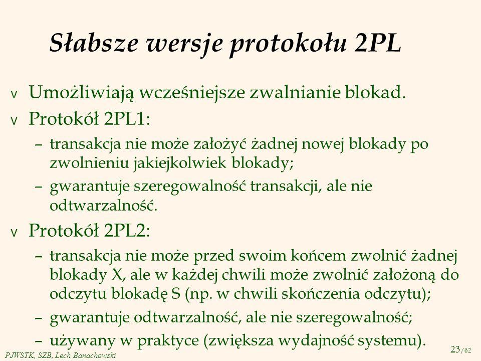23 /62 PJWSTK, SZB, Lech Banachowski Słabsze wersje protokołu 2PL v Umożliwiają wcześniejsze zwalnianie blokad. v Protokół 2PL1: –transakcja nie może