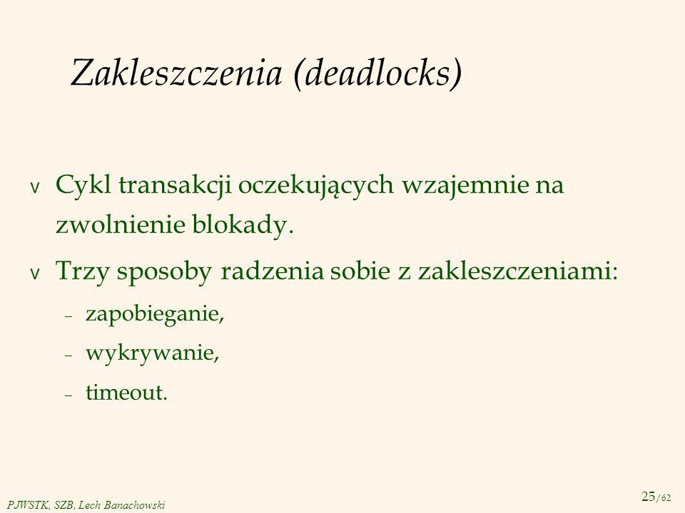 25 /62 PJWSTK, SZB, Lech Banachowski Zakleszczenia (deadlocks) v Cykl transakcji oczekujących wzajemnie na zwolnienie blokady. v Trzy sposoby radzenia