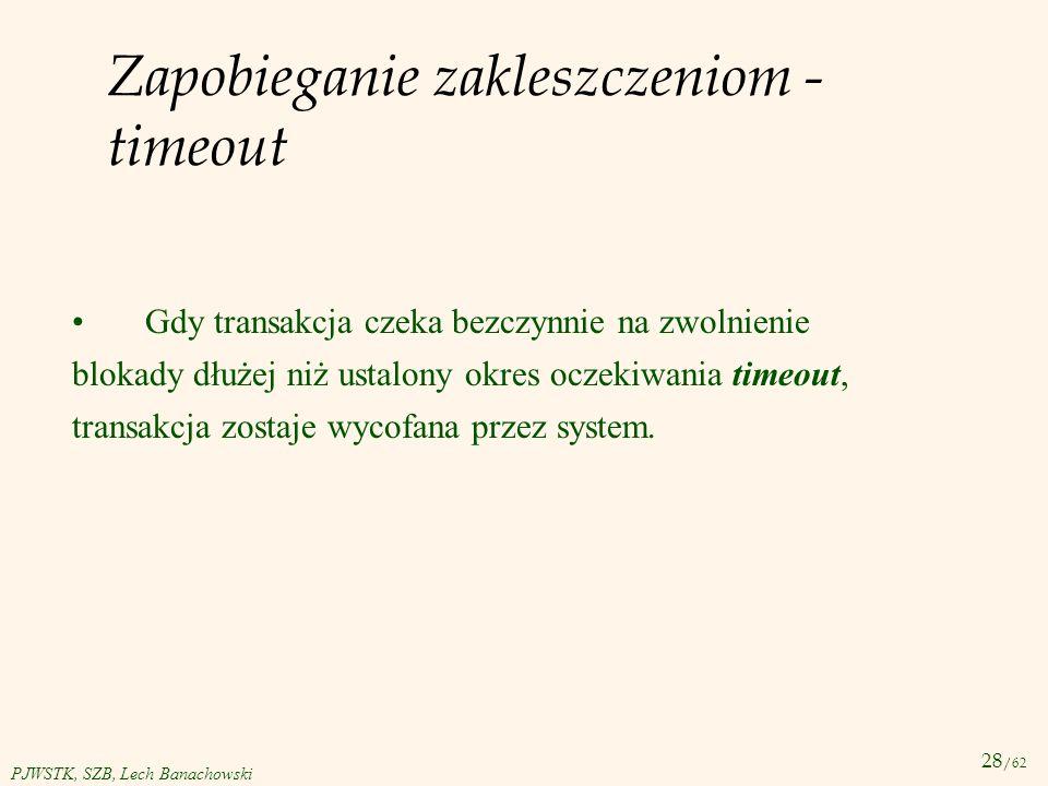 28 /62 PJWSTK, SZB, Lech Banachowski Zapobieganie zakleszczeniom - timeout Gdy transakcja czeka bezczynnie na zwolnienie blokady dłużej niż ustalony o