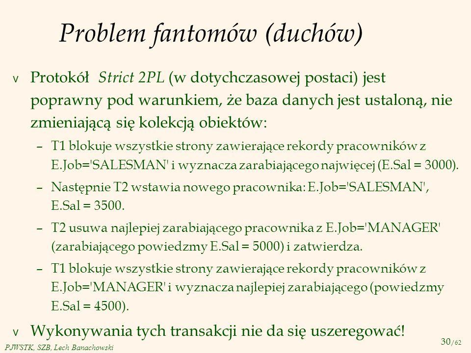 30 /62 PJWSTK, SZB, Lech Banachowski Problem fantomów (duchów) v Protokół Strict 2PL (w dotychczasowej postaci) jest poprawny pod warunkiem, że baza d