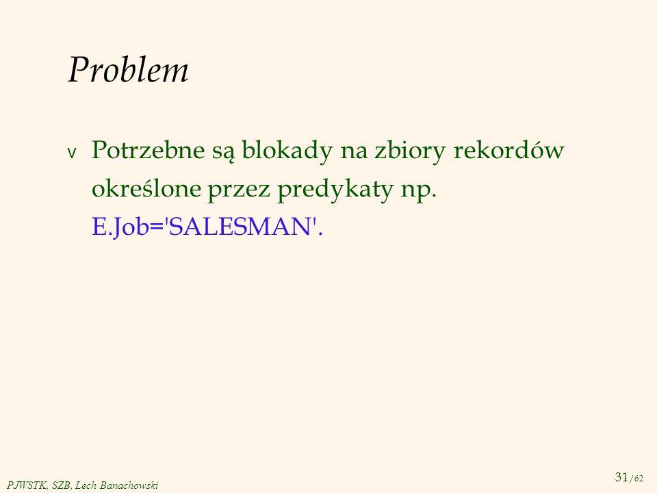 31 /62 PJWSTK, SZB, Lech Banachowski Problem v Potrzebne są blokady na zbiory rekordów określone przez predykaty np. E.Job='SALESMAN'.