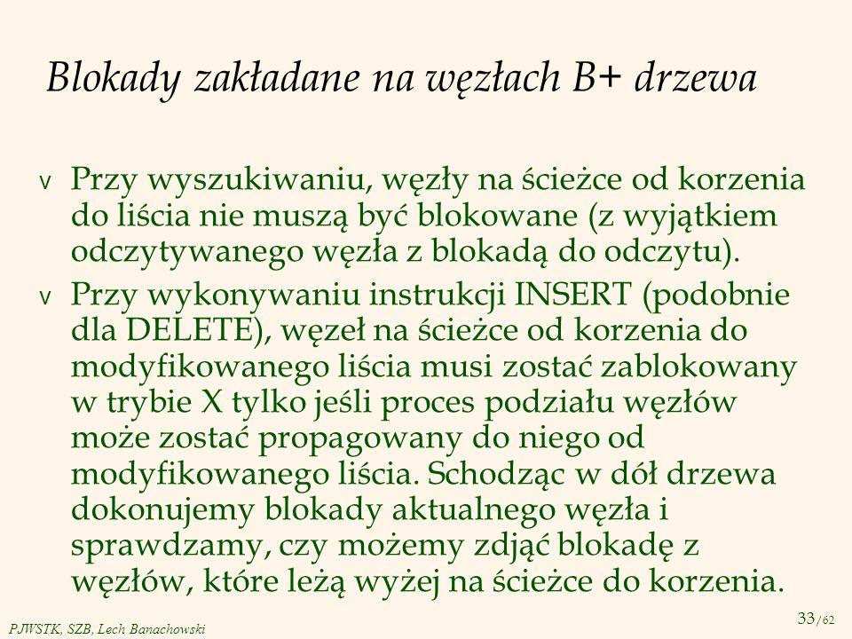 33 /62 PJWSTK, SZB, Lech Banachowski Blokady zakładane na węzłach B+ drzewa v Przy wyszukiwaniu, węzły na ścieżce od korzenia do liścia nie muszą być