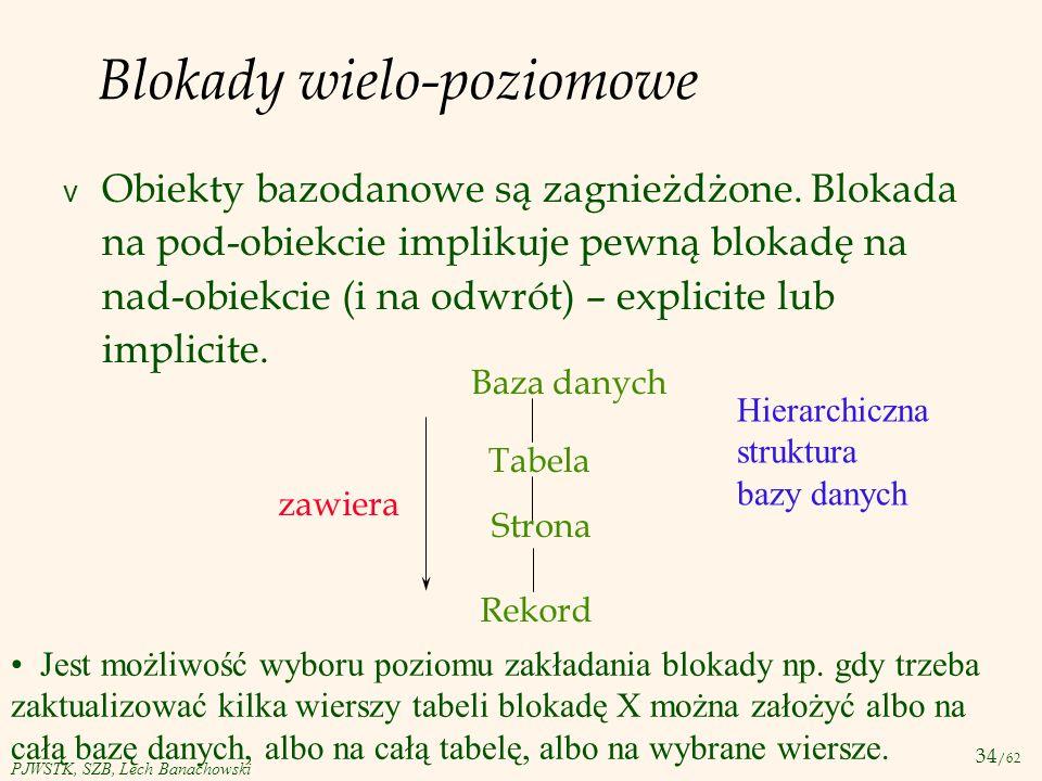 34 /62 PJWSTK, SZB, Lech Banachowski Blokady wielo-poziomowe v Obiekty bazodanowe są zagnieżdżone. Blokada na pod-obiekcie implikuje pewną blokadę na
