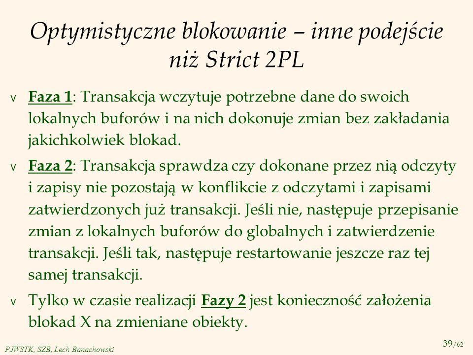 39 /62 PJWSTK, SZB, Lech Banachowski Optymistyczne blokowanie – inne podejście niż Strict 2PL v Faza 1 : Transakcja wczytuje potrzebne dane do swoich