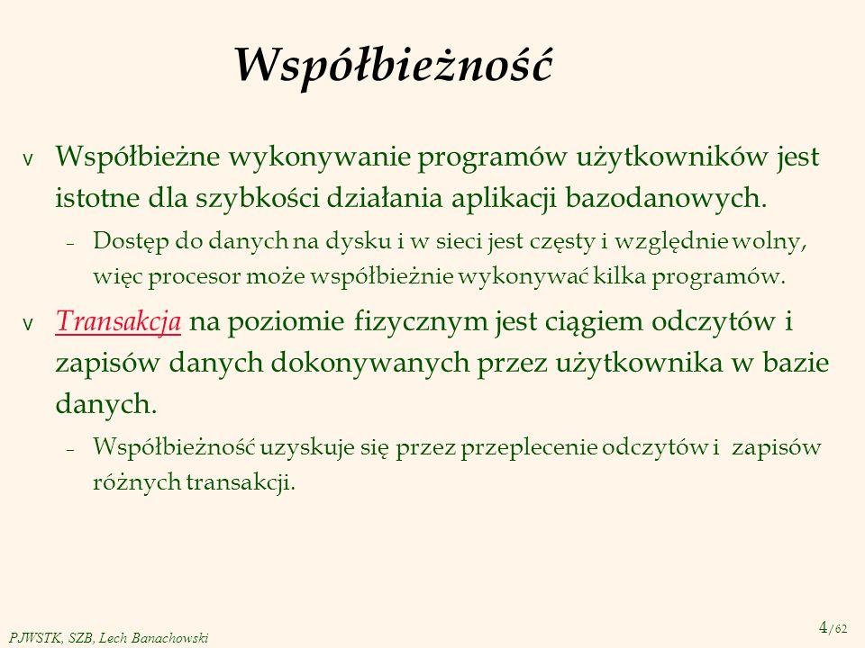 4 /62 PJWSTK, SZB, Lech Banachowski Współbieżność v Współbieżne wykonywanie programów użytkowników jest istotne dla szybkości działania aplikacji bazo
