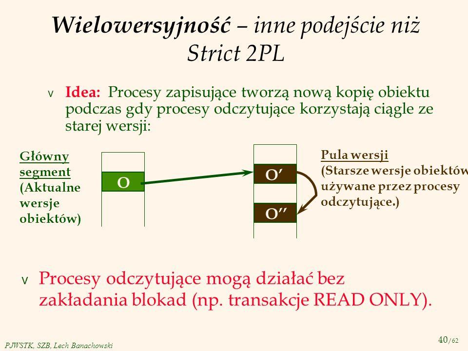 40 /62 PJWSTK, SZB, Lech Banachowski Wielowersyjność – inne podejście niż Strict 2PL v Idea: Procesy zapisujące tworzą nową kopię obiektu podczas gdy