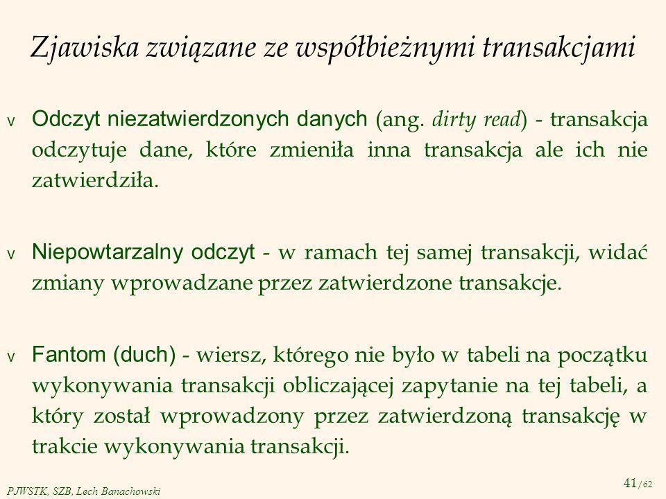 41 /62 PJWSTK, SZB, Lech Banachowski Zjawiska związane ze współbieżnymi transakcjami Odczyt niezatwierdzonych danych (ang. dirty read ) - transakcja o
