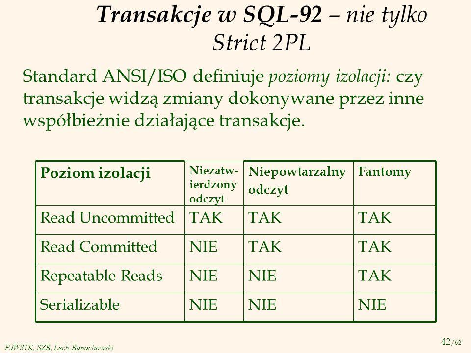 42 /62 PJWSTK, SZB, Lech Banachowski Transakcje w SQL-92 – nie tylko Strict 2PL Standard ANSI/ISO definiuje poziomy izolacji: czy transakcje widzą zmi