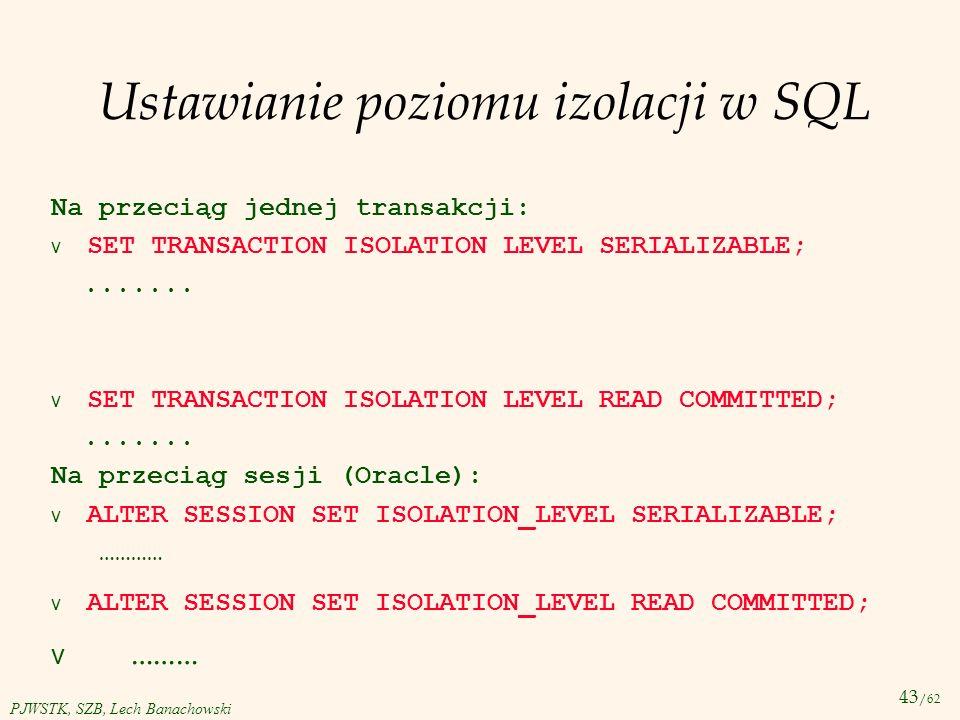 43 /62 PJWSTK, SZB, Lech Banachowski Ustawianie poziomu izolacji w SQL Na przeciąg jednej transakcji: SET TRANSACTION ISOLATION LEVEL SERIALIZABLE;...