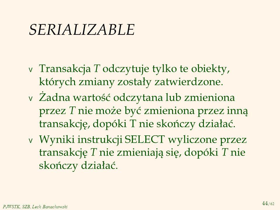 44 /62 PJWSTK, SZB, Lech Banachowski SERIALIZABLE v Transakcja T odczytuje tylko te obiekty, których zmiany zostały zatwierdzone. v Żadna wartość odcz