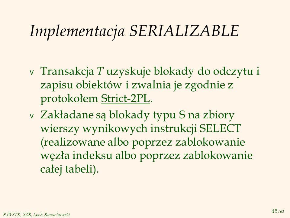 45 /62 PJWSTK, SZB, Lech Banachowski Implementacja SERIALIZABLE v Transakcja T uzyskuje blokady do odczytu i zapisu obiektów i zwalnia je zgodnie z pr