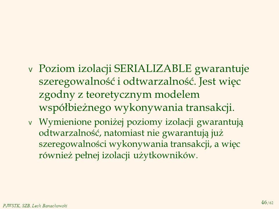 46 /62 PJWSTK, SZB, Lech Banachowski v Poziom izolacji SERIALIZABLE gwarantuje szeregowalność i odtwarzalność. Jest więc zgodny z teoretycznym modelem