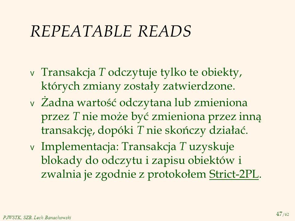47 /62 PJWSTK, SZB, Lech Banachowski REPEATABLE READS v Transakcja T odczytuje tylko te obiekty, których zmiany zostały zatwierdzone. v Żadna wartość