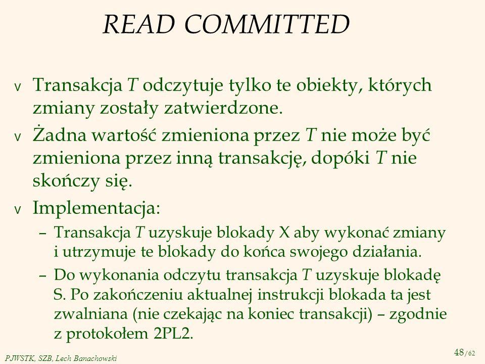48 /62 PJWSTK, SZB, Lech Banachowski READ COMMITTED v Transakcja T odczytuje tylko te obiekty, których zmiany zostały zatwierdzone. v Żadna wartość zm