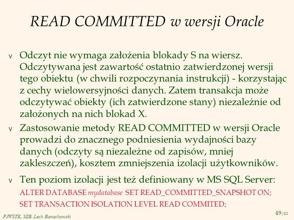 49 /62 PJWSTK, SZB, Lech Banachowski READ COMMITTED w wersji Oracle v Odczyt nie wymaga założenia blokady S na wiersz. Odczytywana jest zawartość osta